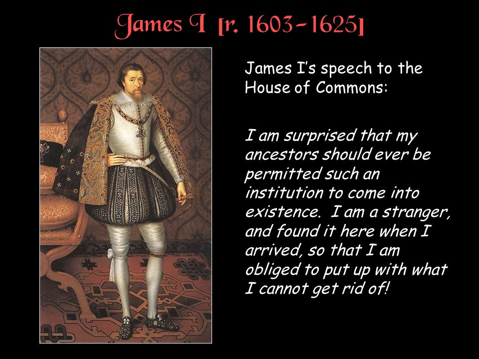 James I [r. 1603-1625] James I's speech to the House of Commons: